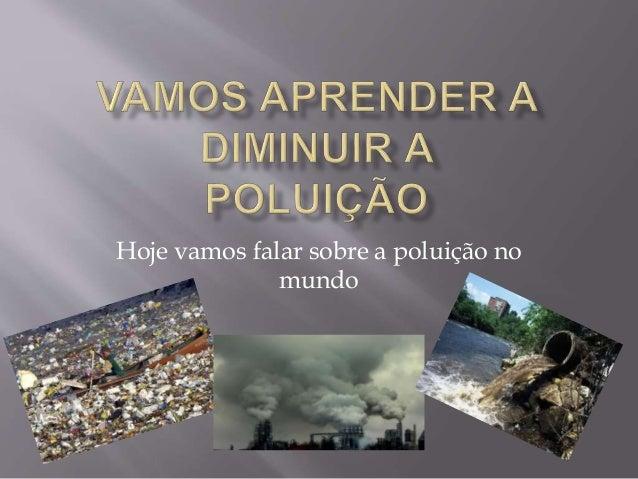 Hoje vamos falar sobre a poluição no mundo