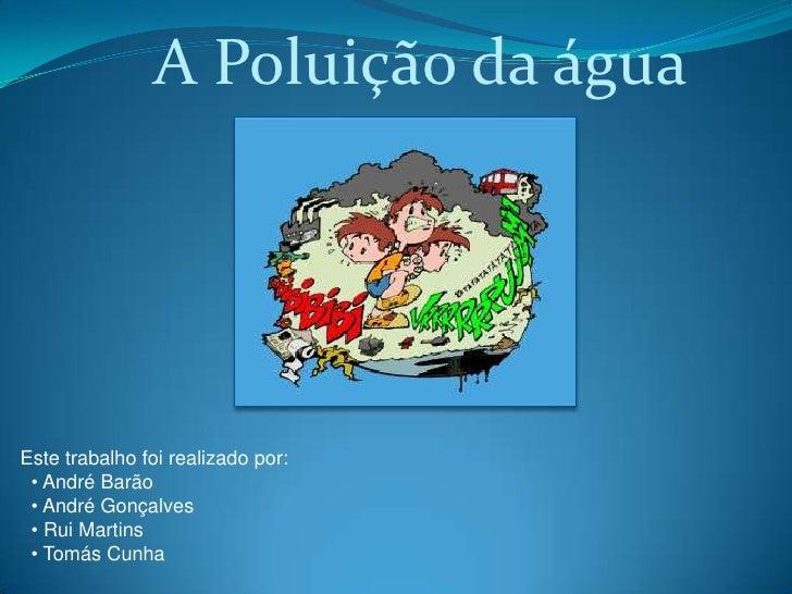 A Poluição da água     Este trabalho foi realizado por:  • André Barão  • André Gonçalves  • Rui Martins  • Tomás Cunha