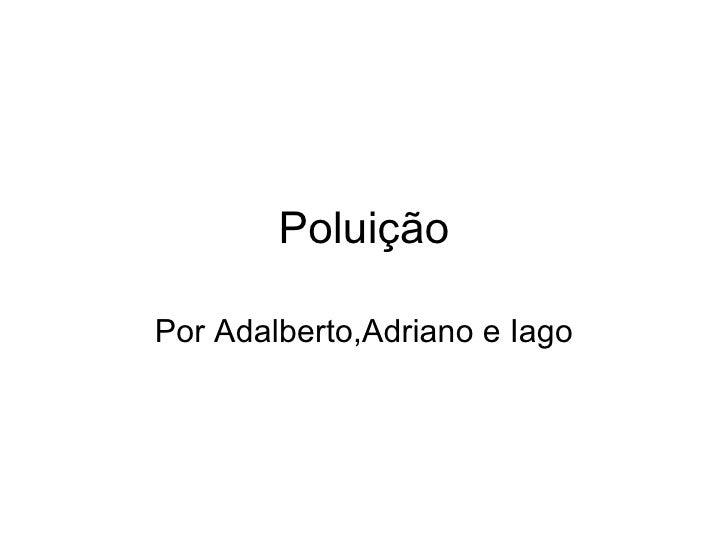 Poluição Por Adalberto,Adriano e Iago