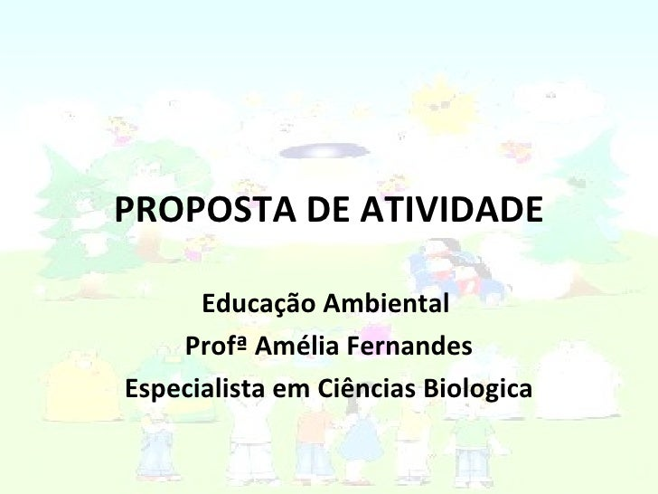 PROPOSTA DE ATIVIDADE Educação Ambiental  Profª Amélia Fernandes Especialista em Ciências Biologica