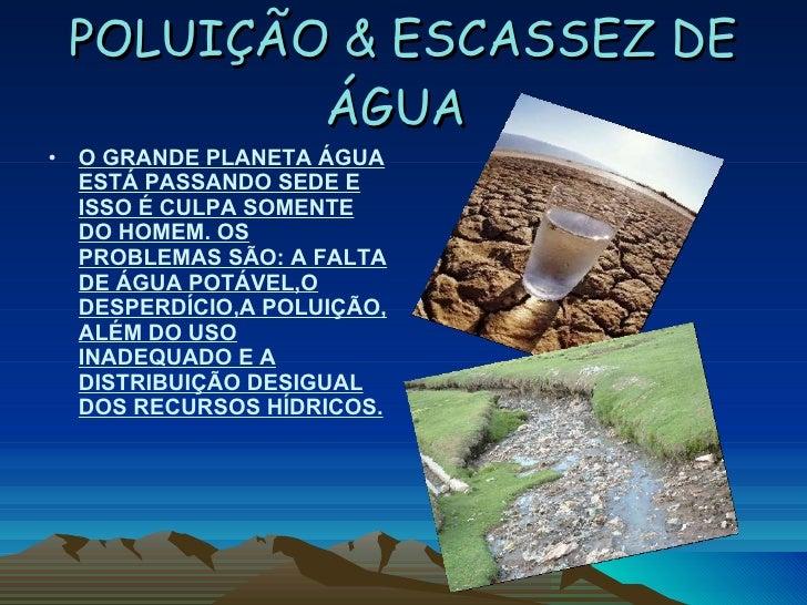 POLUIÇÃO & ESCASSEZ DE ÁGUA   <ul><ul><li>O GRANDE PLANETA ÁGUA ESTÁ PASSANDO SEDE E ISSO É CULPA SOMENTE DO HOMEM. OS PRO...