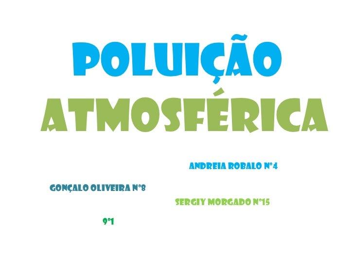 Poluição<br />Atmosférica<br />Andreia Robalo nº4<br />Gonçalo Oliveira nº8<br />Sergiy Morgado nº15<br />9º1<br />