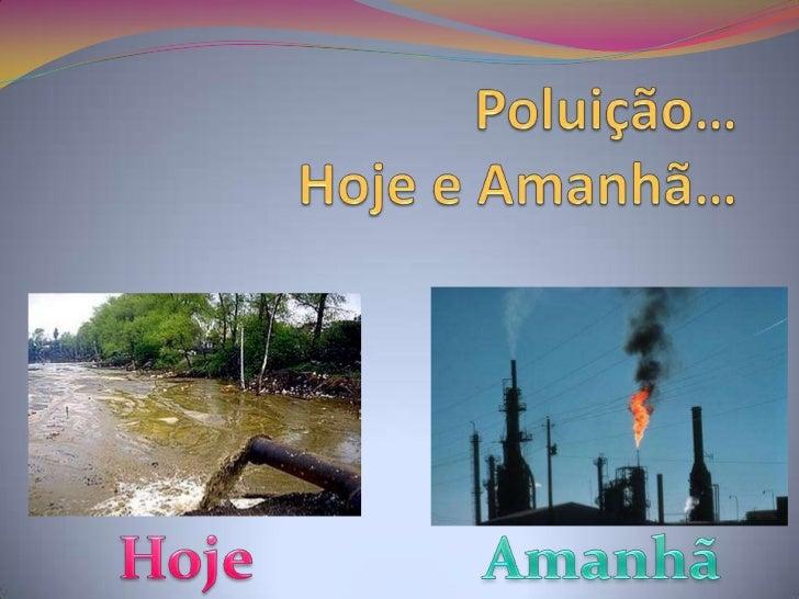 Poluição…Hoje e Amanhã…<br />Hoje<br />Amanhã<br />