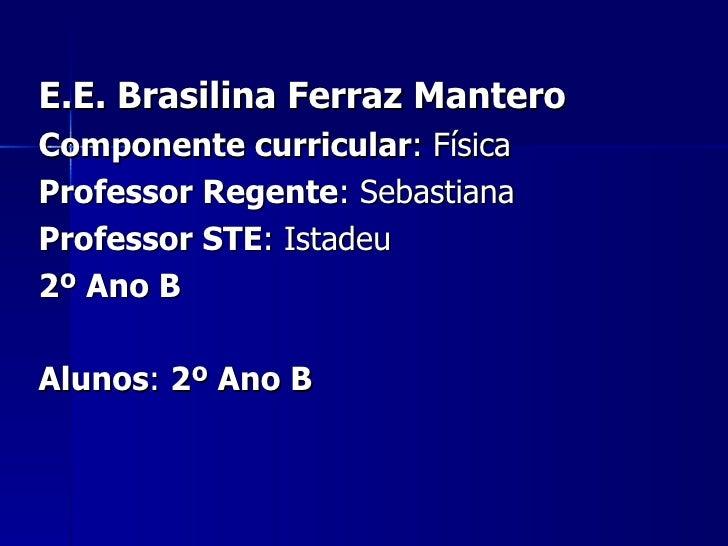 E.E. Brasilina Ferraz Mantero Componente curricular : Física Professor Regente : Sebastiana Professor STE : Istadeu 2º Ano...