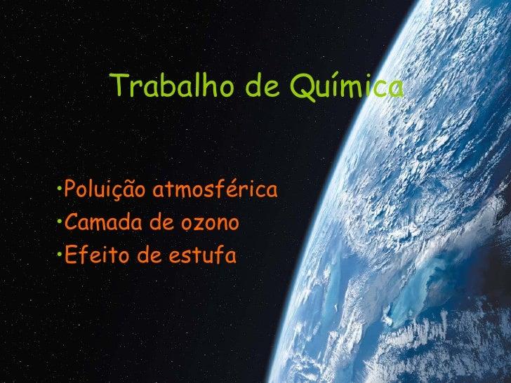 Trabalho de Química <ul><li>Poluição atmosférica </li></ul><ul><li>Camada de ozono </li></ul><ul><li>Efeito de estufa </li...