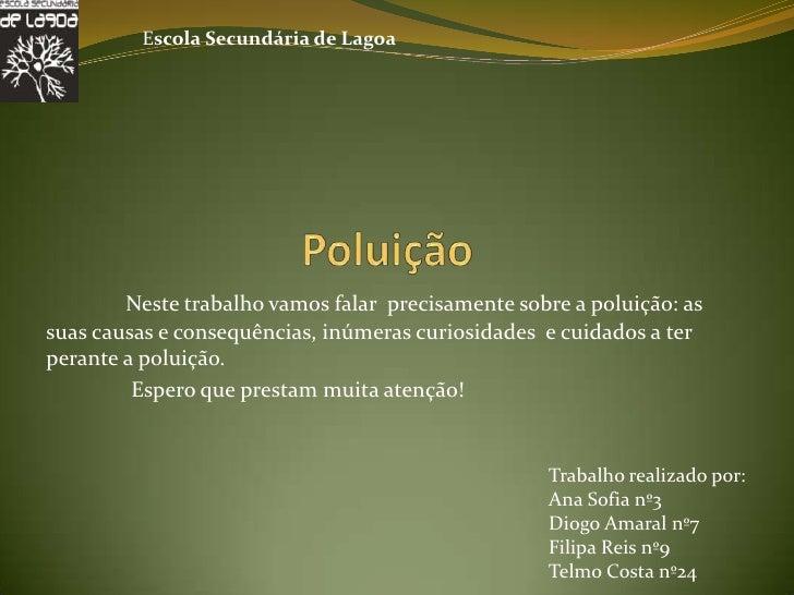 Escola Secundária de Lagoa        Neste trabalho vamos falar precisamente sobre a poluição: assuas causas e consequências,...
