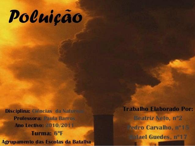 Poluição Disciplina: Ciências da Natureza    Trabalho Elaborado Por:    Professora: Paula Barros            Beatriz Neto, ...