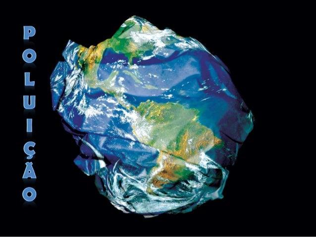 INTRODUÇÃO A Poluição pode ser definida como a introdução no meio ambiente de qualquer matéria ou energia que venha a alt...
