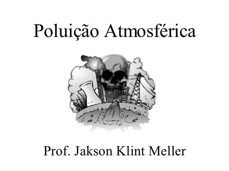 Poluição Atmosférica <ul><li>Prof. Jakson Klint Meller </li></ul>