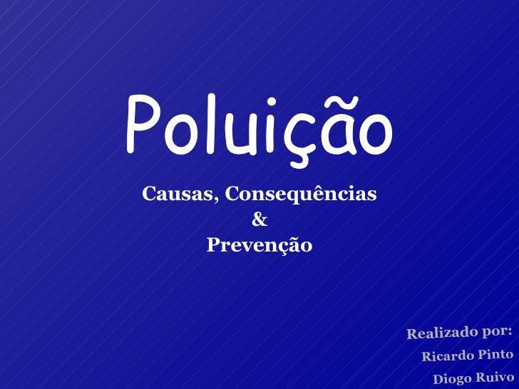 Poluição Causas, Consequências & Prevenção Realizado por: Ricardo Pinto Diogo Ruivo