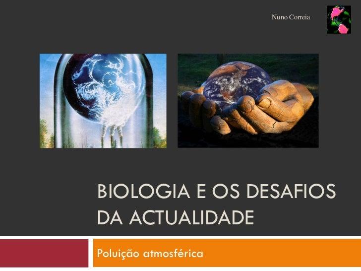 Nuno Correia     BIOLOGIA E OS DESAFIOS DA ACTUALIDADE Poluição atmosférica