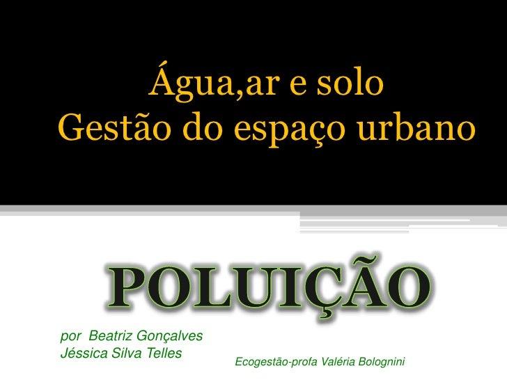 Água,ar e solo <br />Gestão do espaço urbano<br />POLUIÇÃO<br />por  Beatriz Gonçalves<br />Jéssica Silva Telles<br />Ecog...
