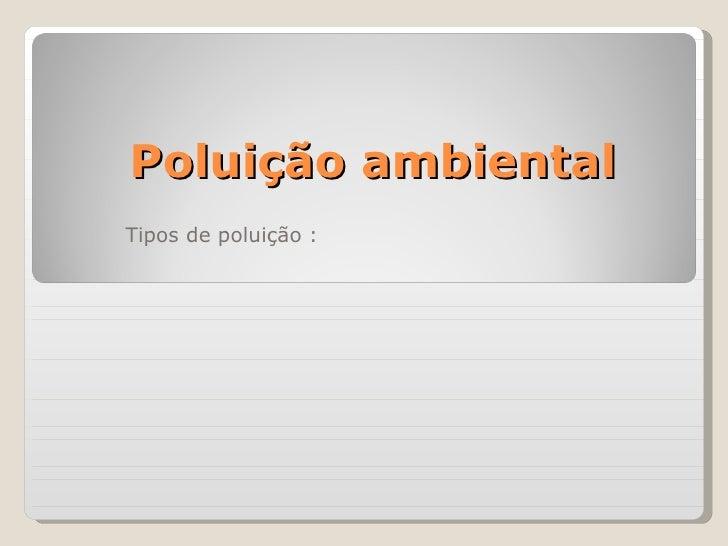 Poluição ambiental Tipos de poluição :