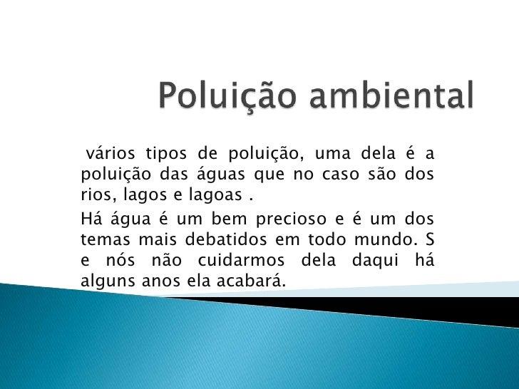 Poluição ambiental<br /> vários tipos de poluição, uma dela é a poluição das águas que no caso são dos rios, lagos e lagoa...