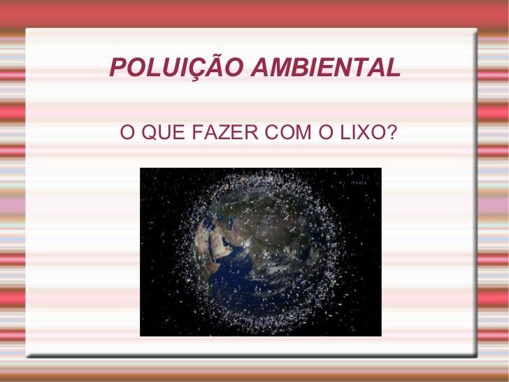 POLUIÇÃO AMBIENTALO QUE FAZER COM O LIXO?