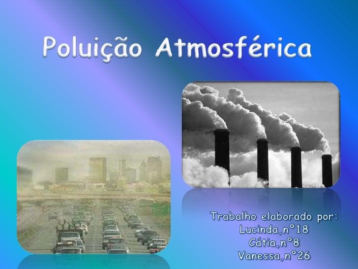 Poluição Atmosférica<br />Trabalho elaborado por:<br />Lucinda,nº18<br />Cátia,nº8<br />Vanessa,nº26<br />