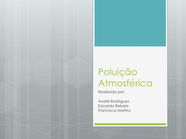 Poluição Atmosférica<br />Realizado por:<br />André Rodrigues<br />Eduardo Rebelo<br />Francisca Martins<br />