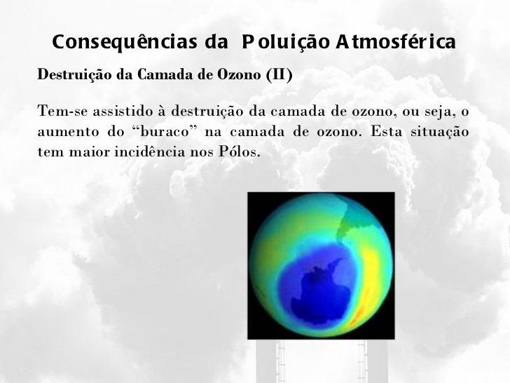 Consequências da  Poluição Atmosférica Destruição da Camada de Ozono (II) Tem-se assistido à destruição da camada de ozono...