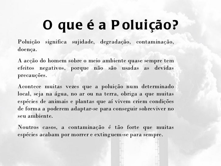 O que é a Poluição? Poluição significa sujidade, degradação, contaminação, doença. A acção do homem sobre o meio ambiente ...