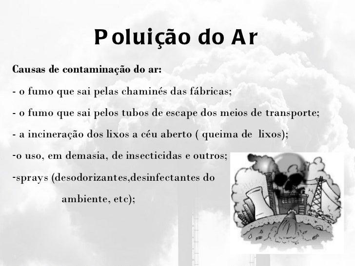 Poluição do Ar <ul><li>Causas de contaminação do ar: </li></ul><ul><li>- o fumo que sai pelas chaminés das fábricas; </li>...