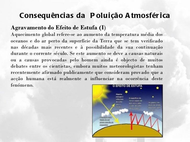 Consequências da  Poluição Atmosférica Agravamento do Efeito de Estufa (I ) Aquecimento global refere-se ao aumento da tem...