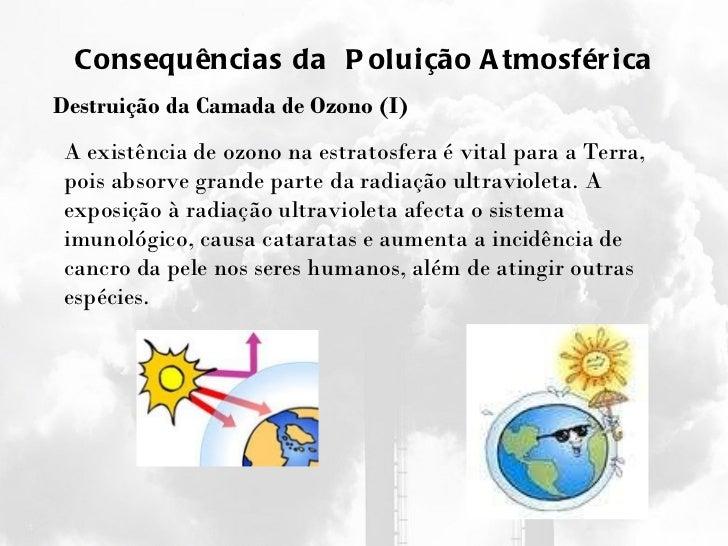 Consequências da  Poluição Atmosférica Destruição da Camada de Ozono (I) A existência de ozono na estratosfera é vital par...
