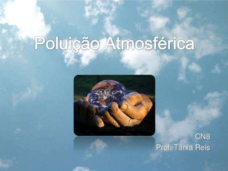 Poluição Atmosférica<br />CN8<br />Prof. Tânia Reis<br />