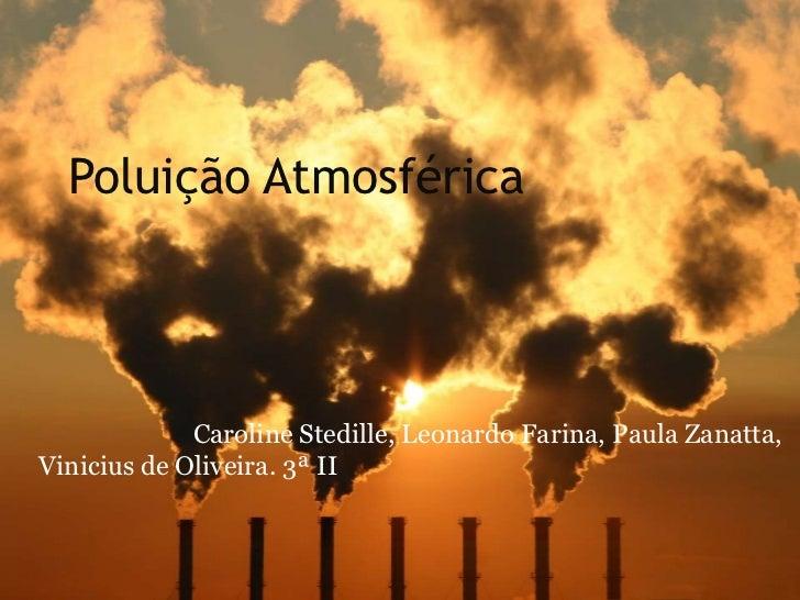 Poluição Atmosférica             Caroline Stedille, Leonardo Farina, Paula Zanatta,Vinicius de Oliveira. 3ª II