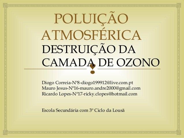  POLUIÇÃO ATMOSFÉRICA DESTRUIÇÃO DA CAMADA DE OZONO Diogo Correia-Nº8-diogo199912@live.com.pt Mauro Jesus-Nº16-mauro.andr...