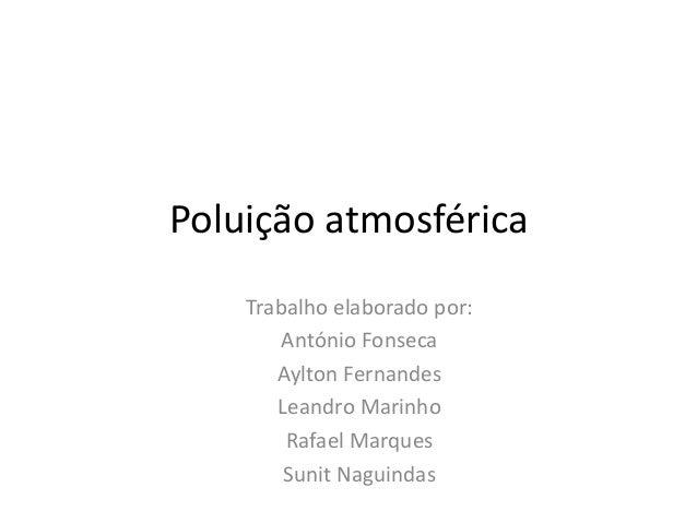 Poluição atmosférica Trabalho elaborado por: António Fonseca Aylton Fernandes Leandro Marinho Rafael Marques Sunit Naguind...