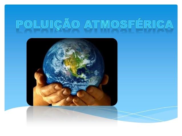 A poluição atmosférica é a mudança da atmosfera susceptível de causar impacto a nível ambiental ou de saúde humana, atravé...
