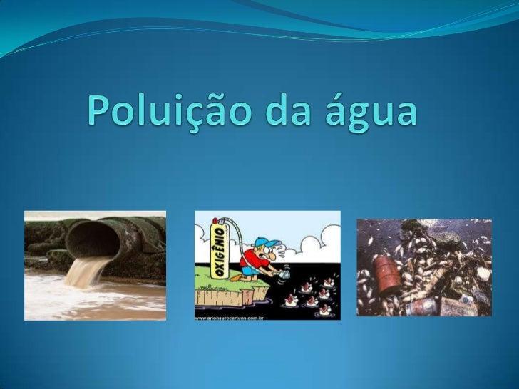  Poluição da água Poluição da água é a contaminação de corpos  de água por elementos que podem ser nocivos ou  prejudic...