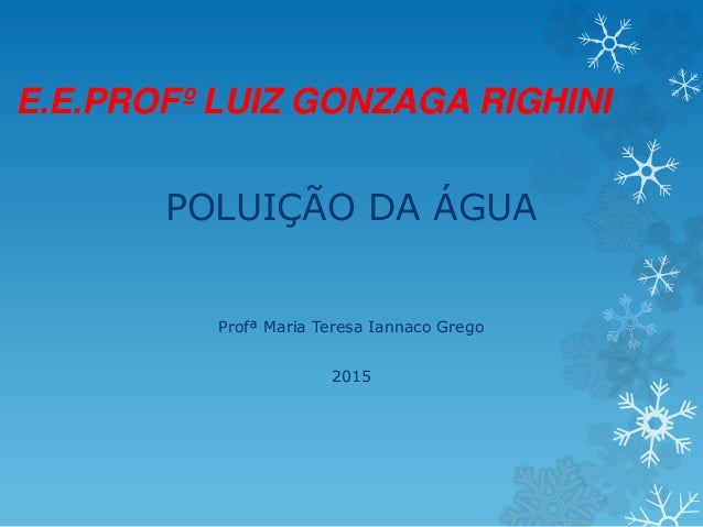 E.E.PROFº LUIZ GONZAGA RIGHINI POLUIÇÃO DA ÁGUA Profª Maria Teresa Iannaco Grego 2015