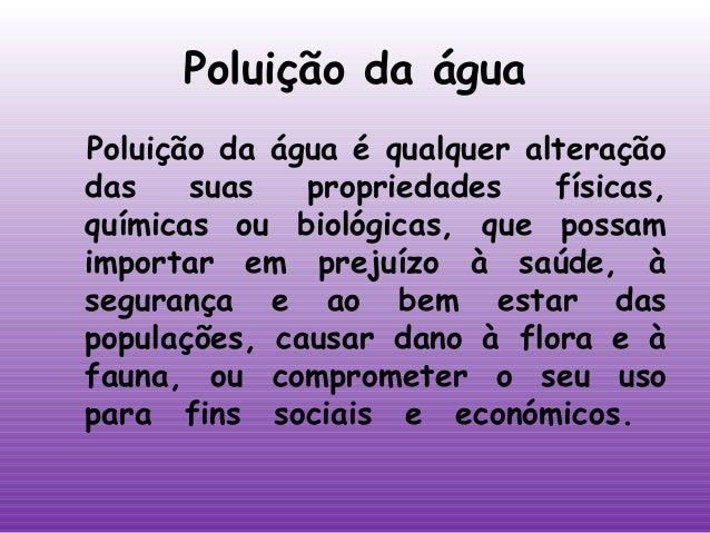 Poluição da água Poluição da água é qualquer alteração das suas propriedades físicas, químicas ou biológicas, que possam i...