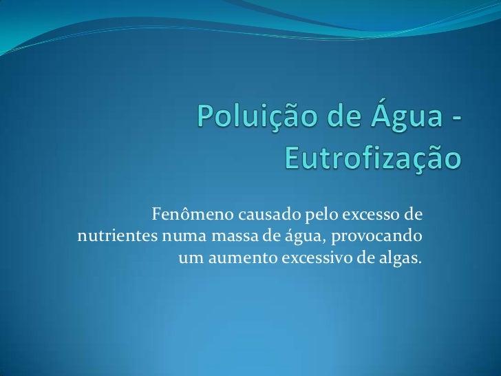 Fenômeno causado pelo excesso denutrientes numa massa de água, provocando             um aumento excessivo de algas.
