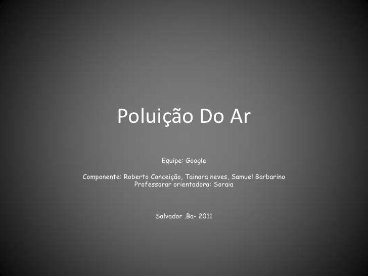 Poluição Do Ar                        Equipe: GoogleComponente: Roberto Conceição, Tainara neves, Samuel Barbarino        ...