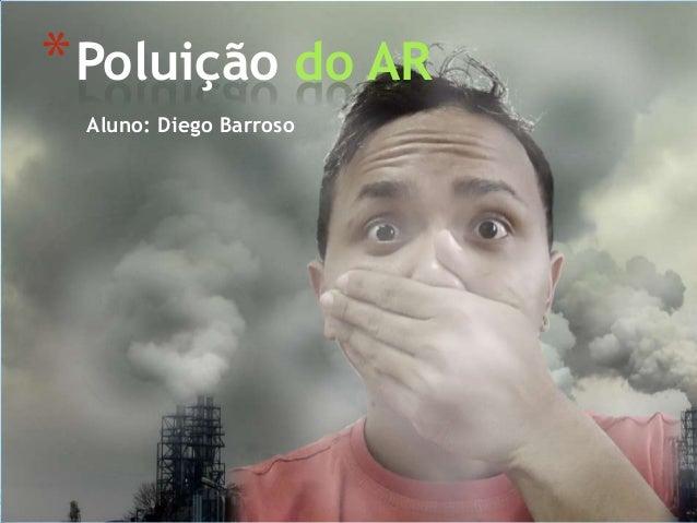 Aluno: Diego Barroso *Poluição do AR
