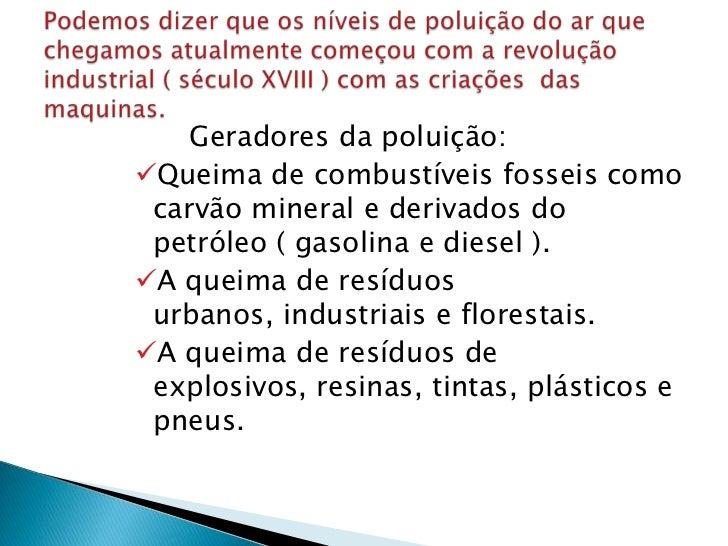 Geradores da poluição:Queima de combustíveis fosseis como carvão mineral e derivados do petróleo ( gasolina e diesel ).A...