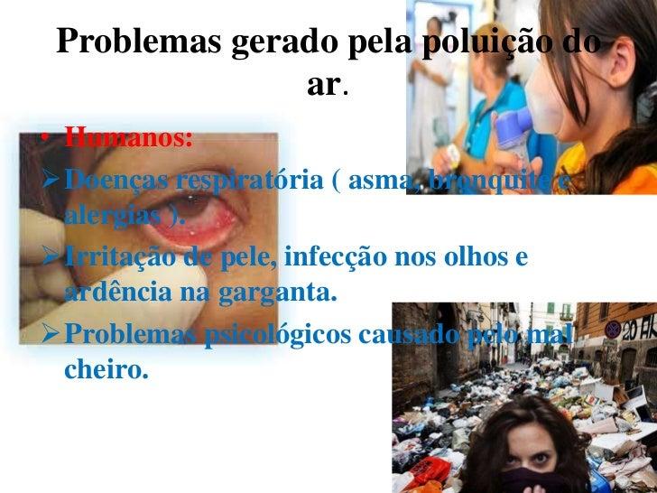 Problemas gerado pela poluição do               ar.• Humanos:Doenças respiratória ( asma, bronquite e  alergias ).Irrita...