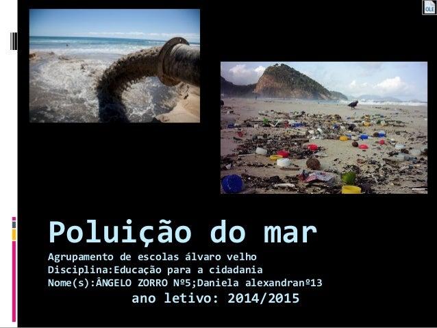 Poluição do mar Agrupamento de escolas álvaro velho Disciplina:Educação para a cidadania Nome(s):ÂNGELO ZORRO Nº5;Daniela ...