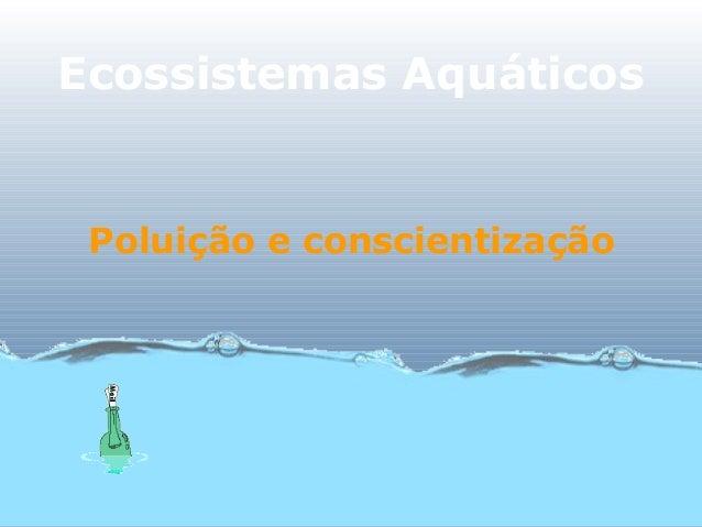 Ecossistemas Aquáticos Poluição e conscientização