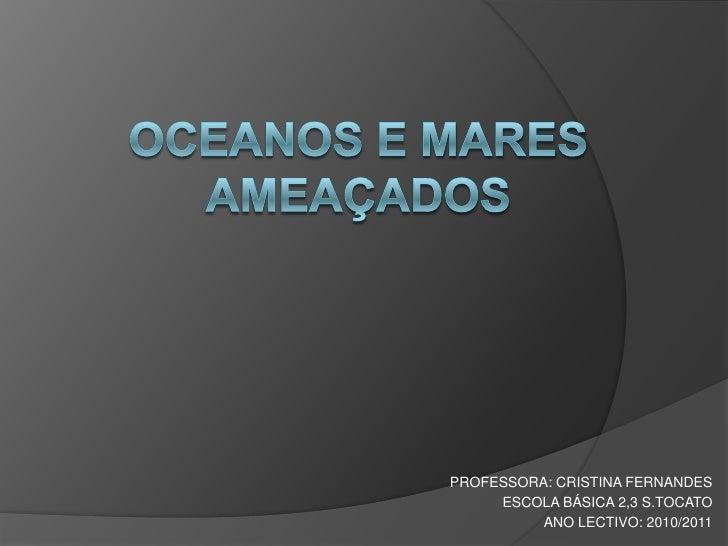 OCEANOS E MARES AMEAÇADOS<br />PROFESSORA: CRISTINA FERNANDES<br />ESCOLA BÁSICA 2,3 S.TOCATO<br />ANO LECTIVO: 2010/2011<...
