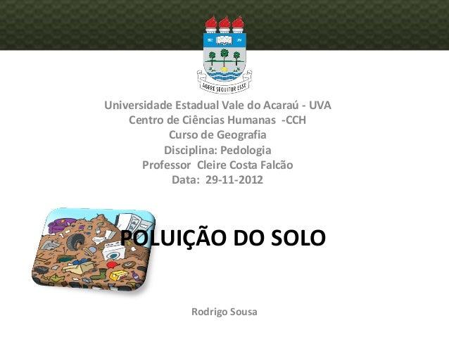 POLUIÇÃO DO SOLO Universidade Estadual Vale do Acaraú - UVA Centro de Ciências Humanas -CCH Curso de Geografia Disciplina:...