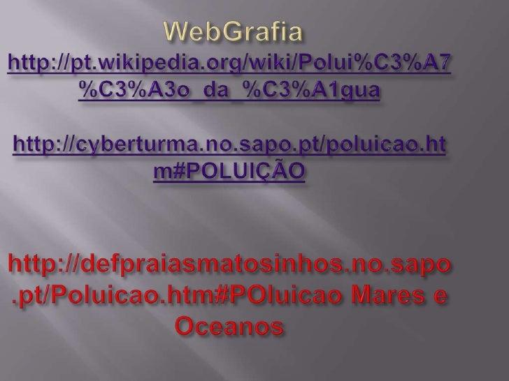 WebGrafiahttp://pt.wikipedia.org/wiki/Polui%C3%A7%C3%A3o_da_%C3%A1guahttp://cyberturma.no.sapo.pt/poluicao.htm#POLUIÇÃO ht...