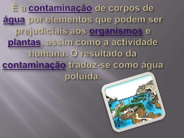 É a contaminação de corpos de água por elementos que podem ser  prejudiciais aos organismos e plantas, assim como a activi...
