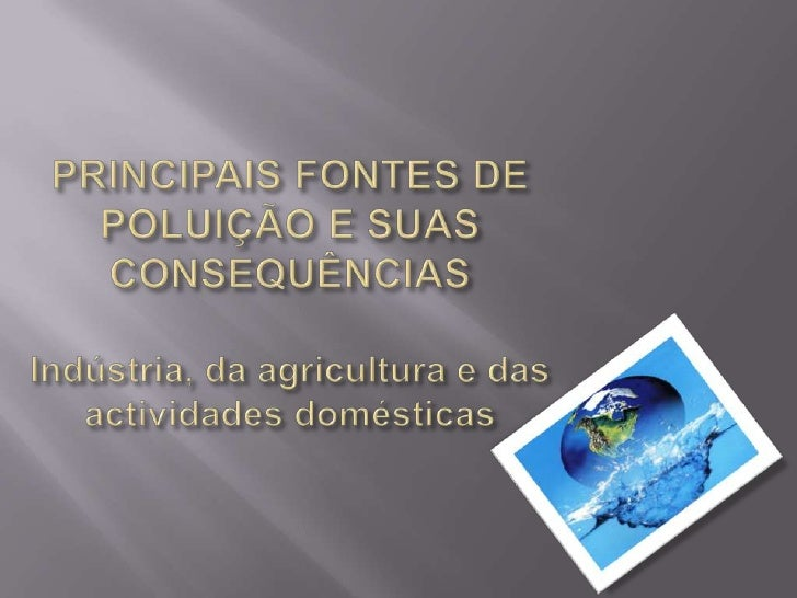 PRINCIPAIS FONTES DE POLUIÇÃO E SUAS CONSEQUÊNCIAS Indústria, da agricultura e das actividades domésticas<br />