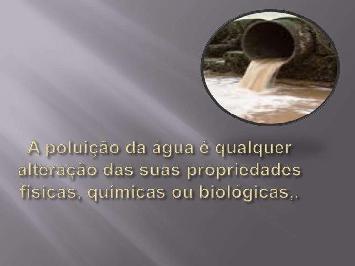 A poluição da água é qualquer alteração das suas propriedades físicas, químicas ou biológicas,.<br />