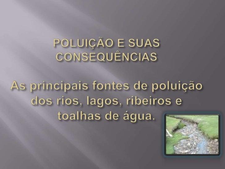 POLUIÇÃO E SUAS CONSEQUÊNCIAS As principais fontes de poluição dos rios, lagos, ribeiros e toalhas de água. <br />