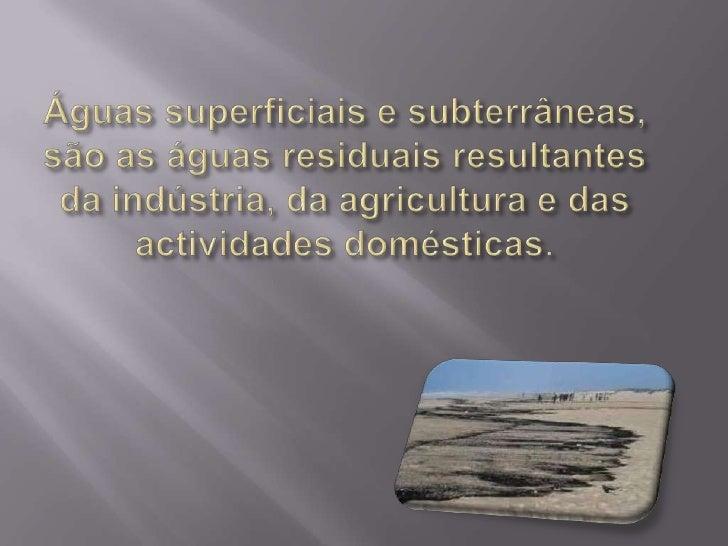 Águas superficiais e subterrâneas, são as águas residuais resultantes da indústria, da agricultura e das actividades domés...