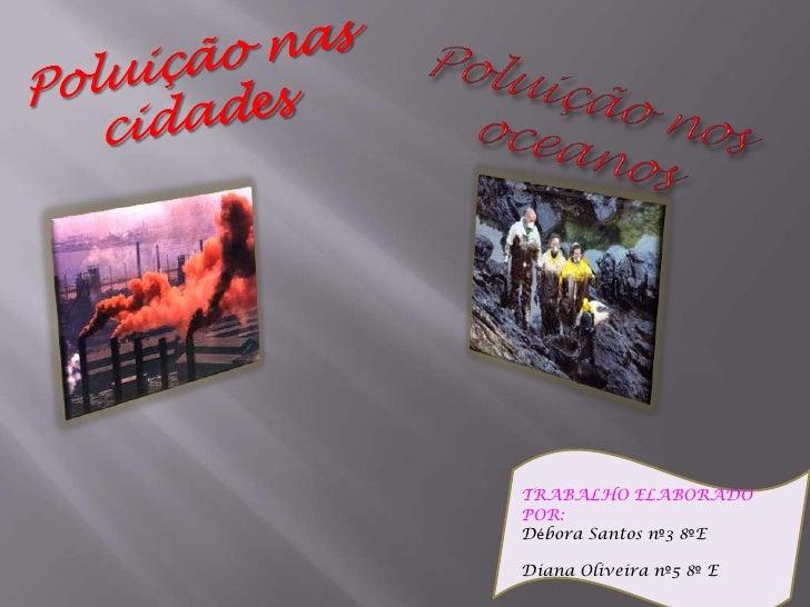 Poluição nas cidades<br />Poluição nos oceanos<br />TRABALHO ELABORADO POR:  <br />Débora Santos nº3 8ºE<br />Diana Olivei...